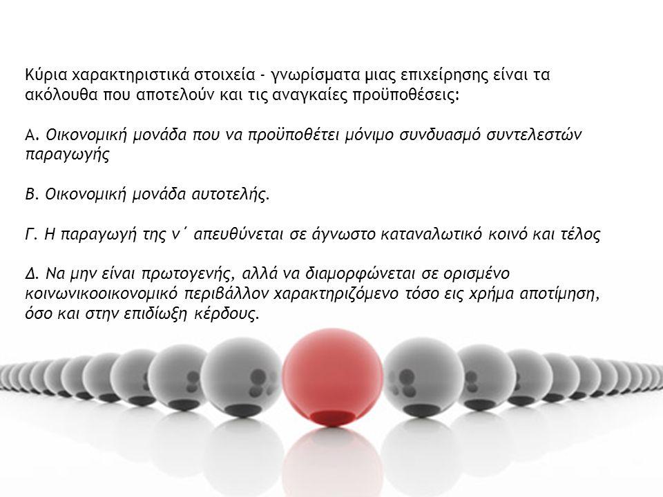 Κύρια χαρακτηριστικά στοιχεία - γνωρίσματα μιας επιχείρησης είναι τα ακόλουθα που αποτελούν και τις αναγκαίες προϋποθέσεις: Α.