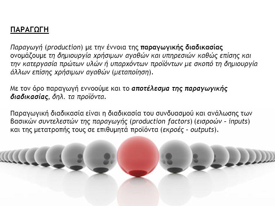 ΠΑΡΑΓΩΓΗ Παραγωγή (production) με την έννοια της παραγωγικής διαδικασίας ονομάζουμε τη δημιουργία χρήσιμων αγαθών και υπηρεσιών καθώς επίσης και την κατεργασία πρώτων υλών ή υπαρχόντων προϊόντων με σκοπό τη δημιουργία άλλων επίσης χρήσιμων αγαθών (μεταποίηση).