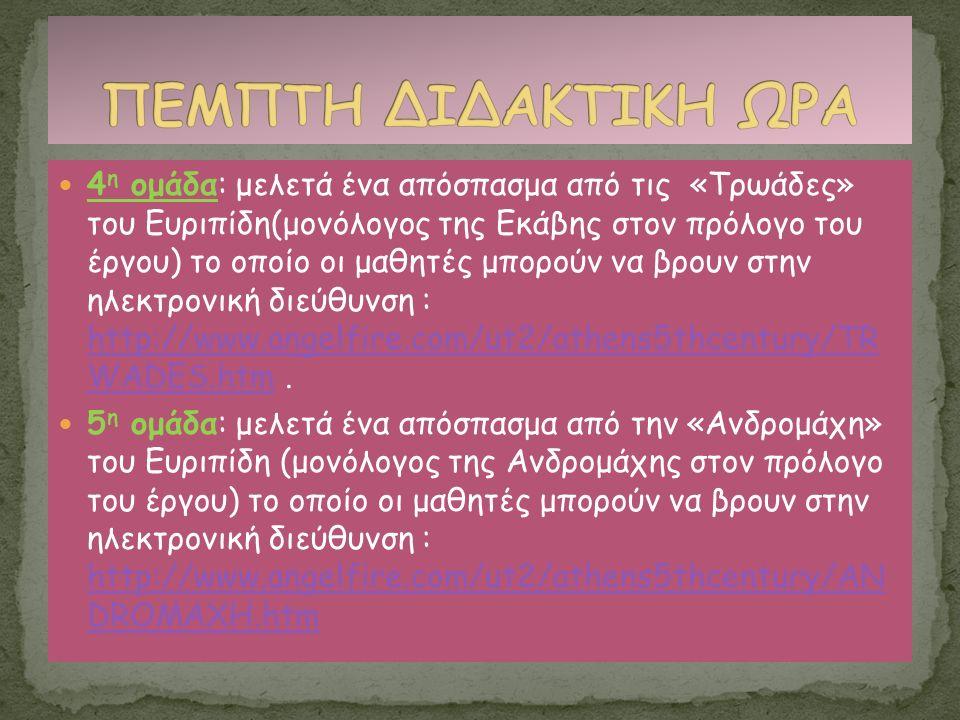 4 η ομάδα: μελετά ένα απόσπασμα από τις «Τρωάδες» του Ευριπίδη(μονόλογος της Εκάβης στον πρόλογο του έργου) το οποίο οι μαθητές μπορούν να βρουν στην