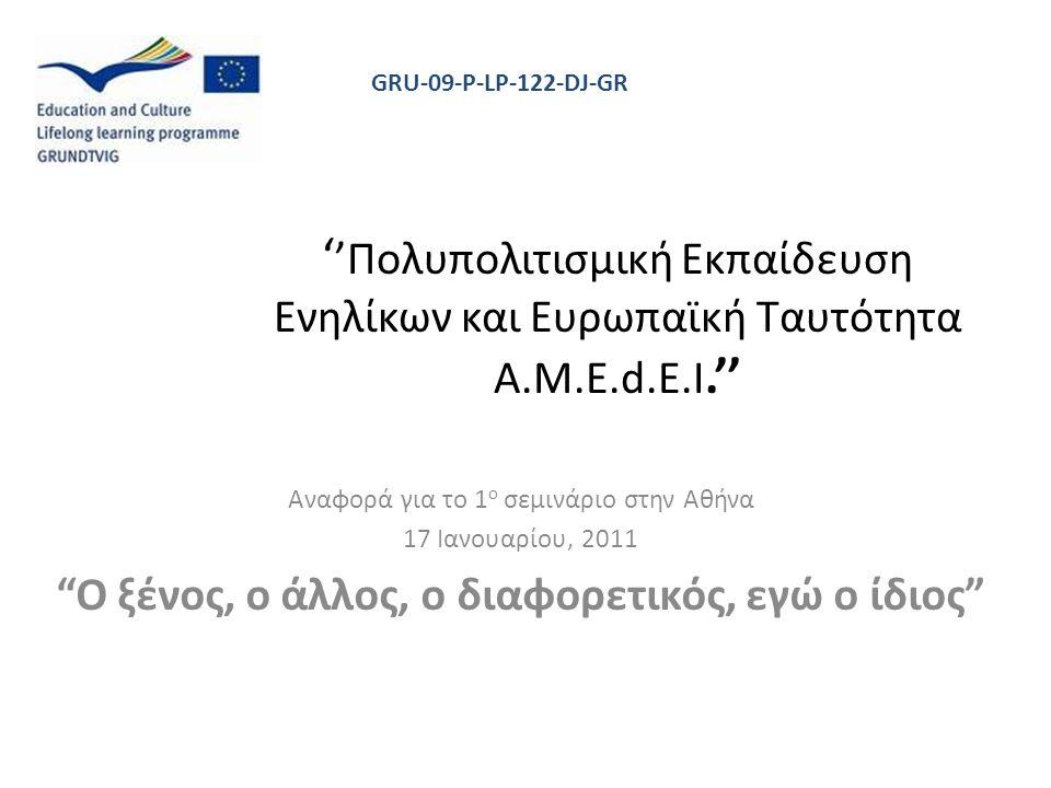 ' 'Πολυπολιτισμική Εκπαίδευση Ενηλίκων και Ευρωπαϊκή Ταυτότητα Α.M.E.d.E.I.'' Αναφορά για το 1 ο σεμινάριο στην Αθήνα 17 Ιανουαρίου, 2011 Ο ξένος, ο άλλος, ο διαφορετικός, εγώ ο ίδιος GRU-09-P-LP-122-DJ-GR