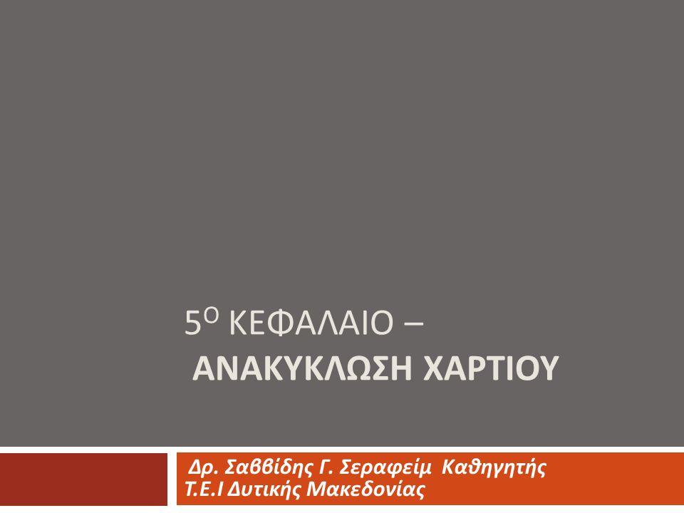 5 Ο ΚΕΦΑΛΑΙΟ – ΑΝΑΚΥΚΛΩΣΗ ΧΑΡΤΙΟΥ Δρ. Σαββίδης Γ. Σεραφείμ Καθηγητής Τ. Ε. Ι Δυτικής Μακεδονίας