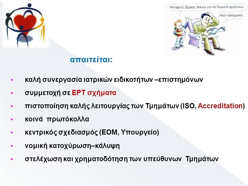 απαιτείται:  καλή συνεργασία ιατρικών ειδικοτήτων –επιστημόνων  συμμετοχή σε EPT σχήματα  πιστοποίηση καλής λειτουργίας των Τμημάτων (ΙSO, Accreditation)  κοινά πρωτόκολλα  κεντρικός σχεδιασμός (ΕΟΜ, Υπουργείο)  νομική κατοχύρωση–κάλυψη  στελέχωση και χρηματοδότηση των υπεύθυνων Τμημάτων