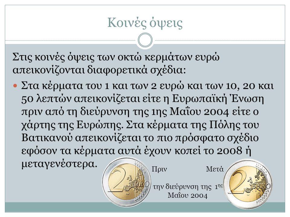 Κοινές όψεις Στις κοινές όψεις των οκτώ κερμάτων ευρώ απεικονίζονται διαφορετικά σχέδια: Στα κέρματα του 1 και των 2 ευρώ και των 10, 20 και 50 λεπτών απεικονίζεται είτε η Ευρωπαϊκή Ένωση πριν από τη διεύρυνση της 1ης Μαΐου 2004 είτε ο χάρτης της Ευρώπης.