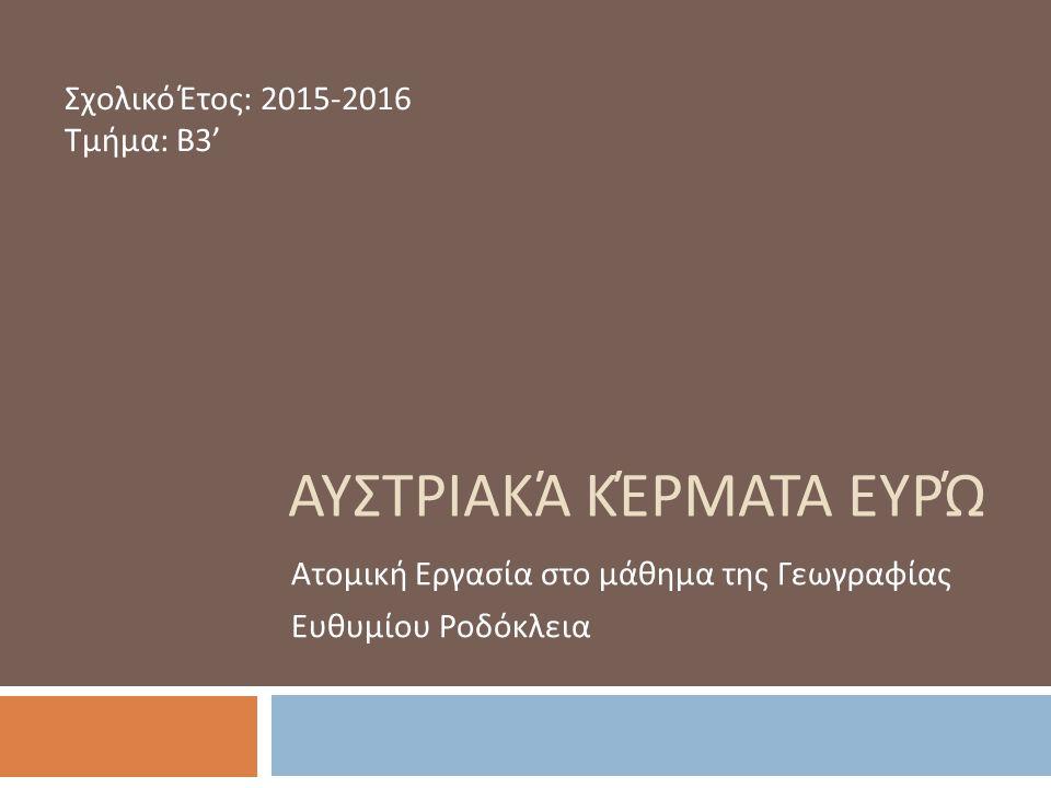 ΑΥΣΤΡΙΑΚΆ ΚΈΡΜΑΤΑ ΕΥΡΏ Σχολικό Έτος : 2015-2016 Τμήμα : Β 3' Ατομική Εργασία στο μάθημα της Γεωγραφίας Ευθυμίου Ροδόκλεια