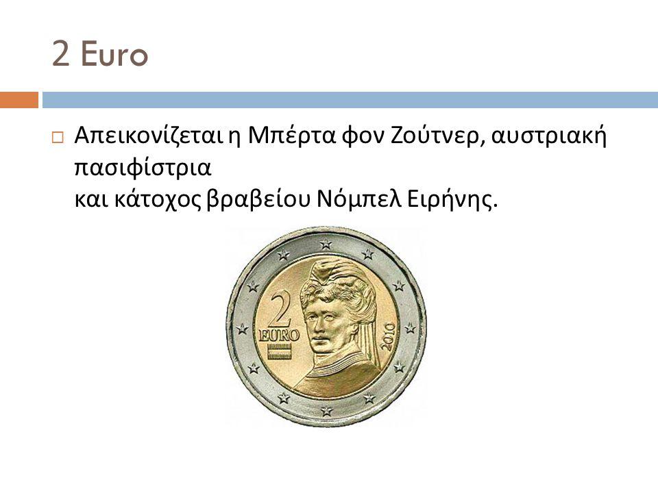 2 Euro  Απεικονίζεται η Μπέρτα φον Ζούτνερ, αυστριακή πασιφίστρια και κάτοχος βραβείου Νόμπελ Ειρήνης.