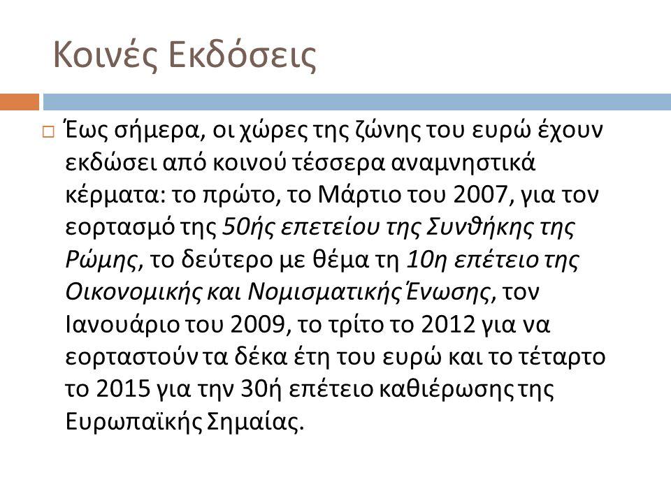 Κοινές Εκδόσεις  Έως σήμερα, οι χώρες της ζώνης του ευρώ έχουν εκδώσει από κοινού τέσσερα αναμνηστικά κέρματα : το πρώτο, το Μάρτιο του 2007, για τον εορτασμό της 50 ής επετείου της Συνθήκης της Ρώμης, το δεύτερο με θέμα τη 10 η επέτειο της Οικονομικής και Νομισματικής Ένωσης, τον Ιανουάριο του 2009, το τρίτο το 2012 για να εορταστούν τα δέκα έτη του ευρώ και το τέταρτο το 2015 για την 30 ή επέτειο καθιέρωσης της Ευρωπαϊκής Σημαίας.