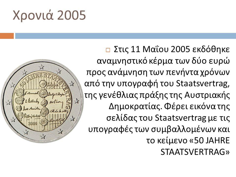 Χρονιά 2005  Στις 11 Μαΐου 2005 εκδόθηκε αναμνηστικό κέρμα των δύο ευρώ προς ανάμνηση των πενήντα χρόνων από την υπογραφή του Staatsvertrag, της γενέθλιας πράξης της Αυστριακής Δημοκρατίας.