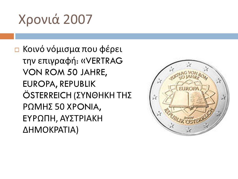 Χρονιά 2007  Κοινό νόμισμα που φέρει την επιγραφή : «VERTRAG VON ROM 50 JAHRE, EUROPA, REPUBLIK ÖSTERREICH ( ΣΥΝΘΗΚΗ ΤΗΣ ΡΩΜΗΣ 50 XPONIA, EYP ΩΠΗ, ΑΥΣΤΡΙΑΚΗ ΔΗΜΟΚΡΑΤΙΑ )