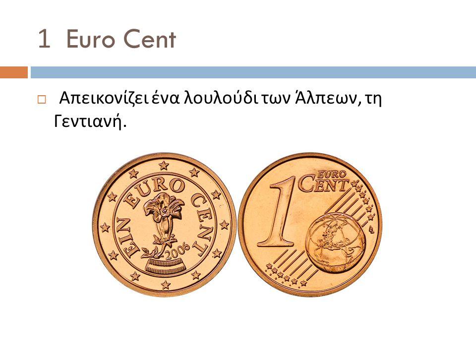 1 Euro Cent  Απεικονίζει ένα λουλούδι των Άλπεων, τη Γεντιανή.