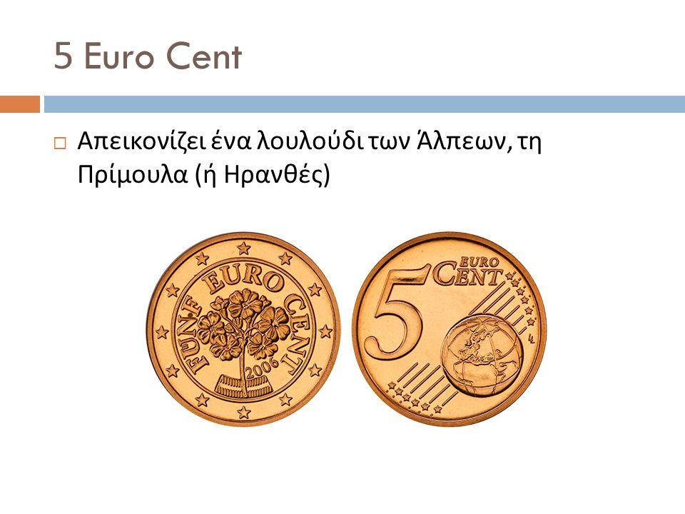 5 Euro Cent  Απεικονίζει ένα λουλούδι των Άλπεων, τη Πρίμουλα ( ή Ηρανθές )