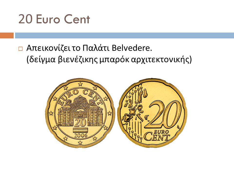 20 Euro Cent  Απεικονίζει το Παλάτι Belvedere. ( δείγμα βιενέζικης μπαρόκ αρχιτεκτονικής )