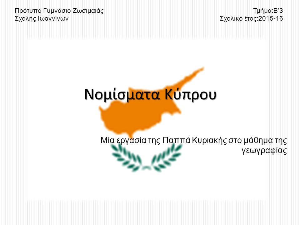 Μία εργασία της Παππά Κυριακής στο μάθημα της γεωγραφίας Νομίσματα Κύπρου Πρότυπο Γυμνάσιο Ζωσιμαιάς Σχολής Ιωαννίνων Τμήμα:Β'3 Σχολικό έτος:2015-16