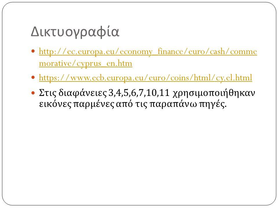 Δικτυογραφία http://ec.europa.eu/economy_finance/euro/cash/comme morative/cyprus_en.htm http://ec.europa.eu/economy_finance/euro/cash/comme morative/cyprus_en.htm https://www.ecb.europa.eu/euro/coins/html/cy.el.html Στις διαφάνειες 3,4,5,6,7,10,11 χρησιμοποιήθηκαν εικόνες παρμένες από τις παραπάνω πηγές.