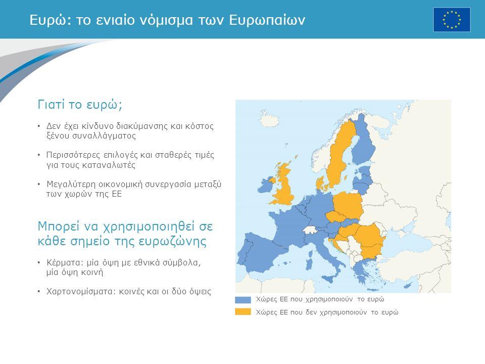 Ευρώ: το ενιαίο νόμισμα των Ευρωπαίων Χώρες ΕΕ που χρησιμοποιούν το ευρώ Χώρες ΕΕ που δεν χρησιμοποιούν το ευρώ Γιατί το ευρώ; Δεν έχει κίνδυνο διακύμανσης και κόστος ξένου συναλλάγματος Περισσότερες επιλογές και σταθερές τιμές για τους καταναλωτές Μεγαλύτερη οικονομική συνεργασία μεταξύ των χωρών της ΕΕ Μπορεί να χρησιμοποιηθεί σε κάθε σημείο της ευρωζώνης Κέρματα: μία όψη με εθνικά σύμβολα, μία όψη κοινή Χαρτονομίσματα: κοινές και οι δύο όψεις