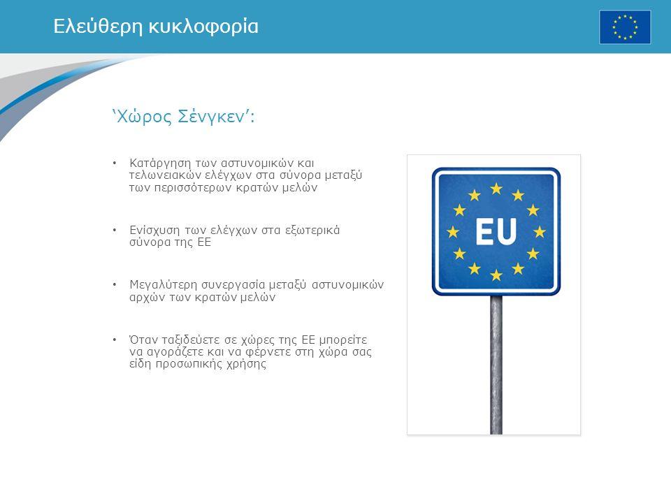 Ελεύθερη κυκλοφορία 'Χώρος Σένγκεν': Κατάργηση των αστυνομικών και τελωνειακών ελέγχων στα σύνορα μεταξύ των περισσότερων κρατών μελών Ενίσχυση των ελέγχων στα εξωτερικά σύνορα της ΕΕ Μεγαλύτερη συνεργασία μεταξύ αστυνομικών αρχών των κρατών μελών Όταν ταξιδεύετε σε χώρες της ΕΕ μπορείτε να αγοράζετε και να φέρνετε στη χώρα σας είδη προσωπικής χρήσης