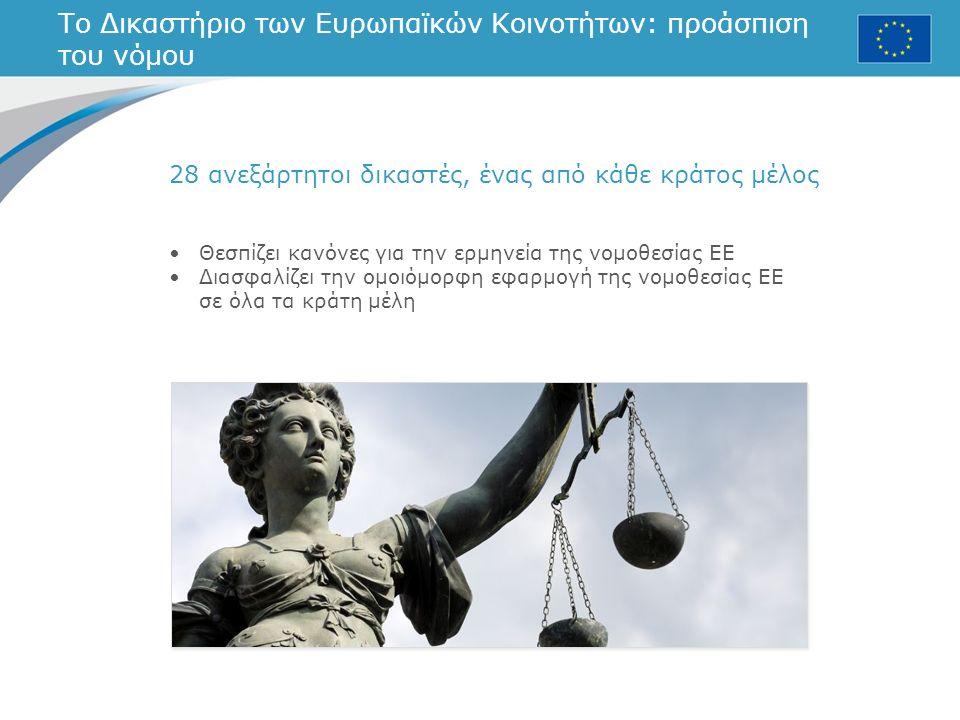 Το Δικαστήριο των Ευρωπαϊκών Κοινοτήτων: προάσπιση του νόμου 28 ανεξάρτητοι δικαστές, ένας από κάθε κράτος μέλος Θεσπίζει κανόνες για την ερμηνεία της νομοθεσίας ΕΕ Διασφαλίζει την ομοιόμορφη εφαρμογή της νομοθεσίας ΕΕ σε όλα τα κράτη μέλη