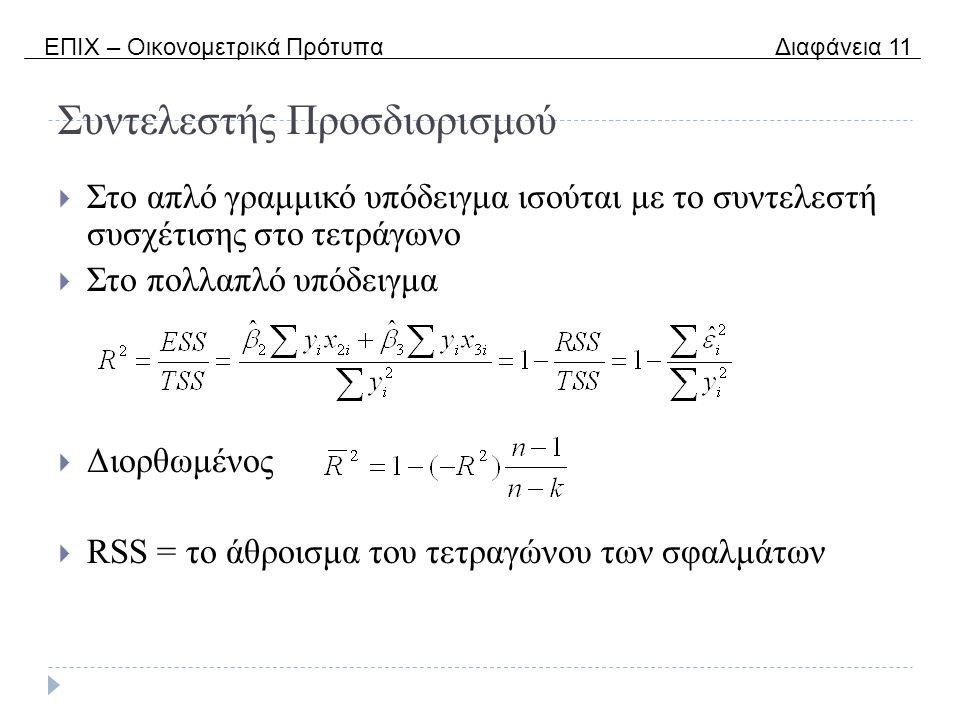 Συντελεστής Προσδιορισμού  Στο απλό γραμμικό υπόδειγμα ισούται με το συντελεστή συσχέτισης στο τετράγωνο  Στο πολλαπλό υπόδειγμα  Διορθωμένος  RSS = το άθροισμα του τετραγώνου των σφαλμάτων ΕΠΙΧ – Οικονομετρικά Πρότυπα Διαφάνεια 11