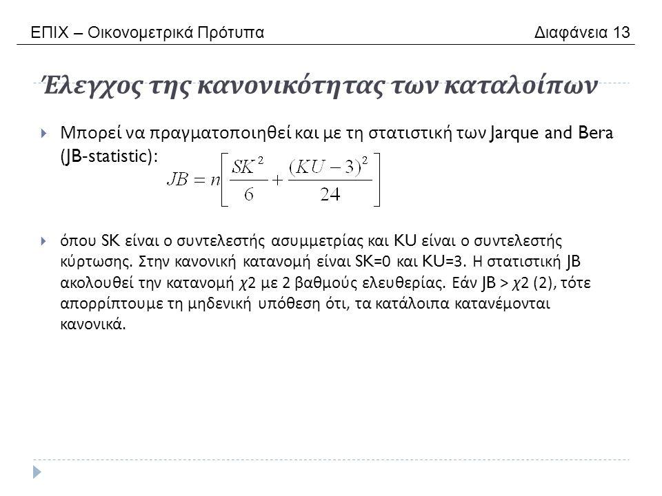 Έλεγχος της κανονικότητας των καταλοίπων  Μπορεί να πραγματοποιηθεί και με τη στατιστική των Jarque and Bera (JB-statistic):  όπου SK είναι ο συντελεστής ασυμμετρίας και KU είναι ο συντελεστής κύρτωσης.