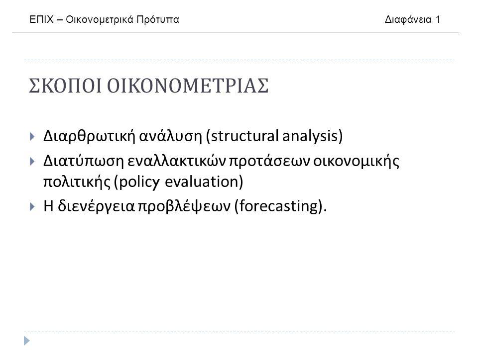ΣΚΟΠΟΙ ΟΙΚΟΝΟΜΕΤΡΙΑΣ  Διαρθρωτική ανάλυση (structural analysis)  Διατύπωση εναλλακτικών προτάσεων οικονομικής πολιτικής (policy evaluation)  Η διενέργεια προβλέψεων (forecasting).