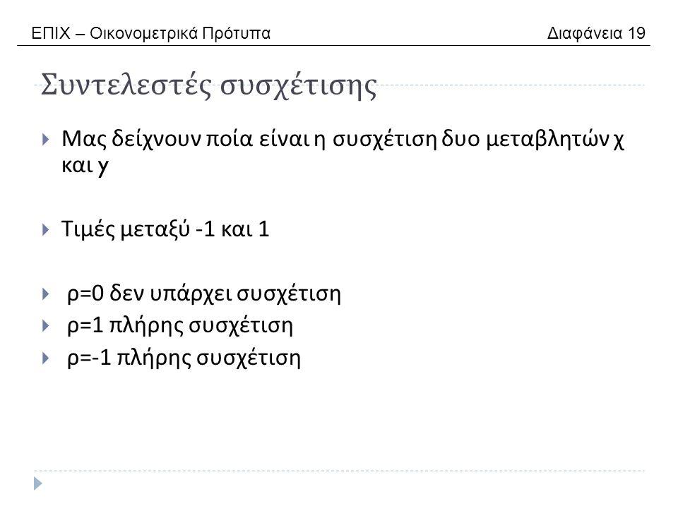 Συντελεστές συσχέτισης  Μας δείχνουν ποία είναι η συσχέτιση δυο μεταβλητών χ και y  Τιμές μεταξύ -1 και 1  ρ =0 δεν υπάρχει συσχέτιση  ρ =1 πλήρης συσχέτιση  ρ =-1 πλήρης συσχέτιση ΕΠΙΧ – Οικονομετρικά Πρότυπα Διαφάνεια 19