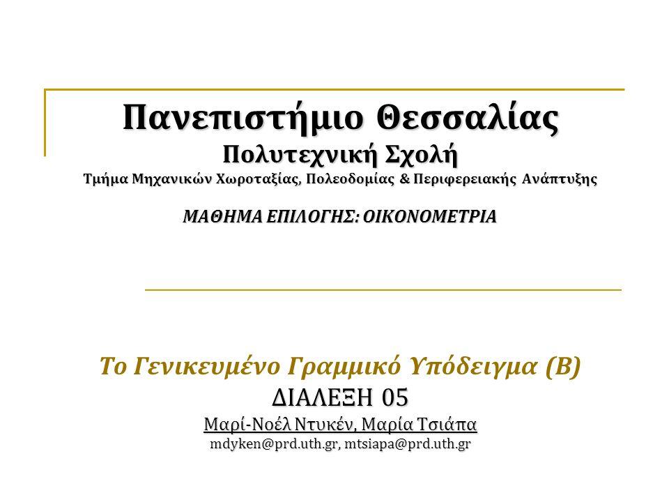 Πανεπιστήμιο Θεσσαλίας Πολυτεχνική Σχολή Τμήμα Μηχανικών Χωροταξίας, Πολεοδομίας & Περιφερειακής Ανάπτυξης ΜΑΘΗΜΑ ΕΠΙΛΟΓΗΣ: ΟΙΚΟΝΟΜΕΤΡΙΑ ΔΙΑΛΕΞΗ 05 Μαρί-Νοέλ Ντυκέν, Μαρία Τσιάπα mdyken@prd.uth.gr, mtsiapa@prd.uth.gr Πανεπιστήμιο Θεσσαλίας Πολυτεχνική Σχολή Τμήμα Μηχανικών Χωροταξίας, Πολεοδομίας & Περιφερειακής Ανάπτυξης ΜΑΘΗΜΑ ΕΠΙΛΟΓΗΣ: ΟΙΚΟΝΟΜΕΤΡΙΑ Το Γενικευμένο Γραμμικό Υπόδειγμα (Β) ΔΙΑΛΕΞΗ 05 Μαρί-Νοέλ Ντυκέν, Μαρία Τσιάπα mdyken@prd.uth.gr, mtsiapa@prd.uth.gr