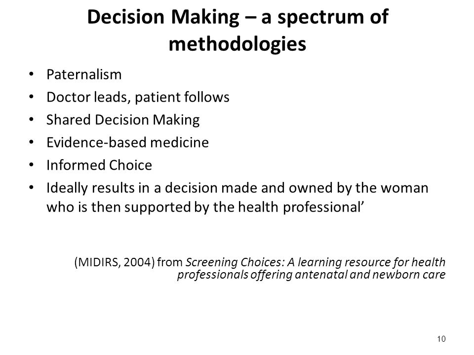 Decision Making – a spectrum of methodologies Paternalism Doctor leads, patient follows Shared Decision Making Evidence-based medicine Informed Choice