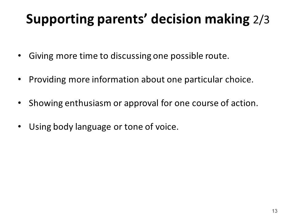 Supporting parents' decision making 2/3 Giving more time to discussing one possible route. Providing more information about one particular choice. Sho