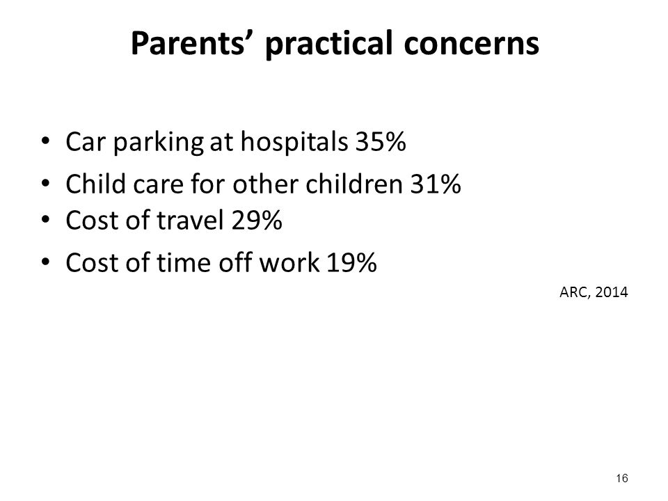 Parents' practical concerns Car parking at hospitals 35% Child care for other children 31% Cost of travel 29% Cost of time off work 19% ARC, 2014 16
