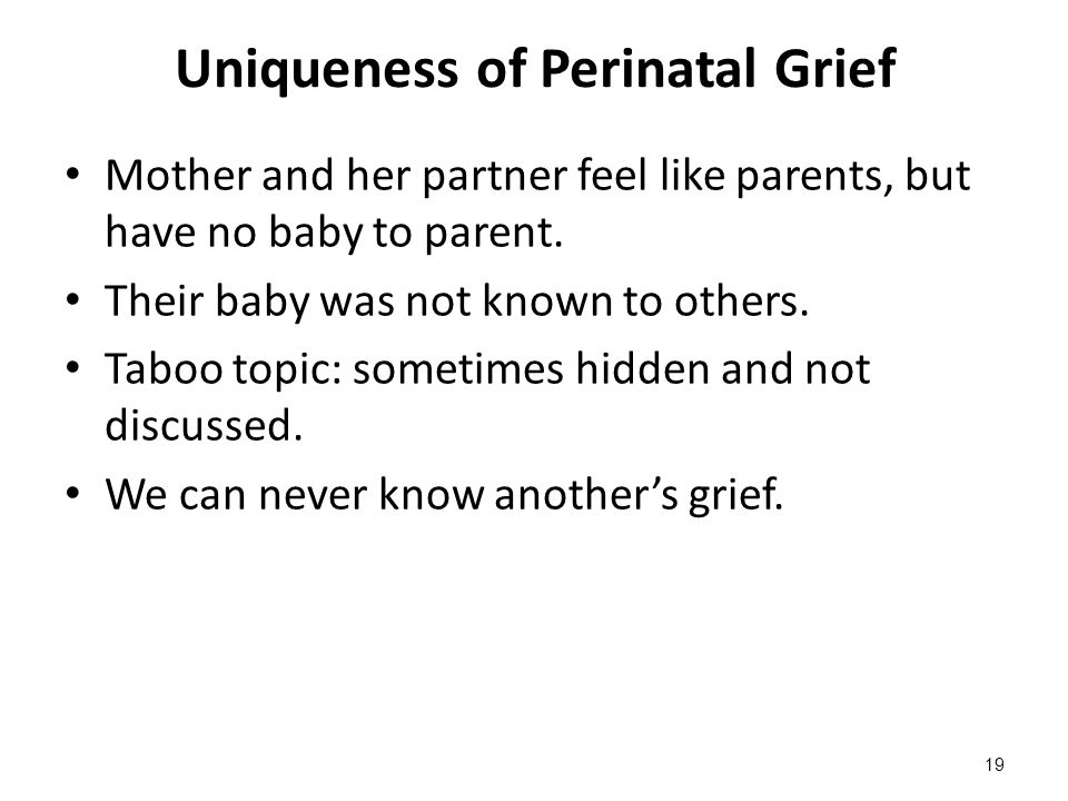 Uniqueness of Perinatal Grief Mother and her partner feel like parents, but have no baby to parent. Their baby was not known to others. Taboo topic: s
