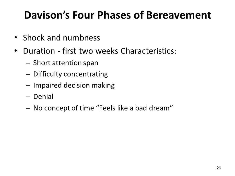 Davison's Four Phases of Bereavement Shock and numbness Duration - first two weeks Characteristics: – Short attention span – Difficulty concentrating
