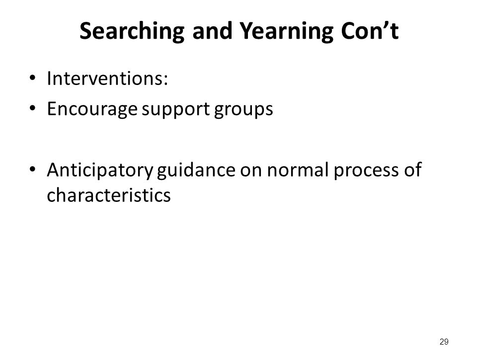 Searching and Yearning Con't Interventions: Encourage support groups Anticipatory guidance on normal process of characteristics 29