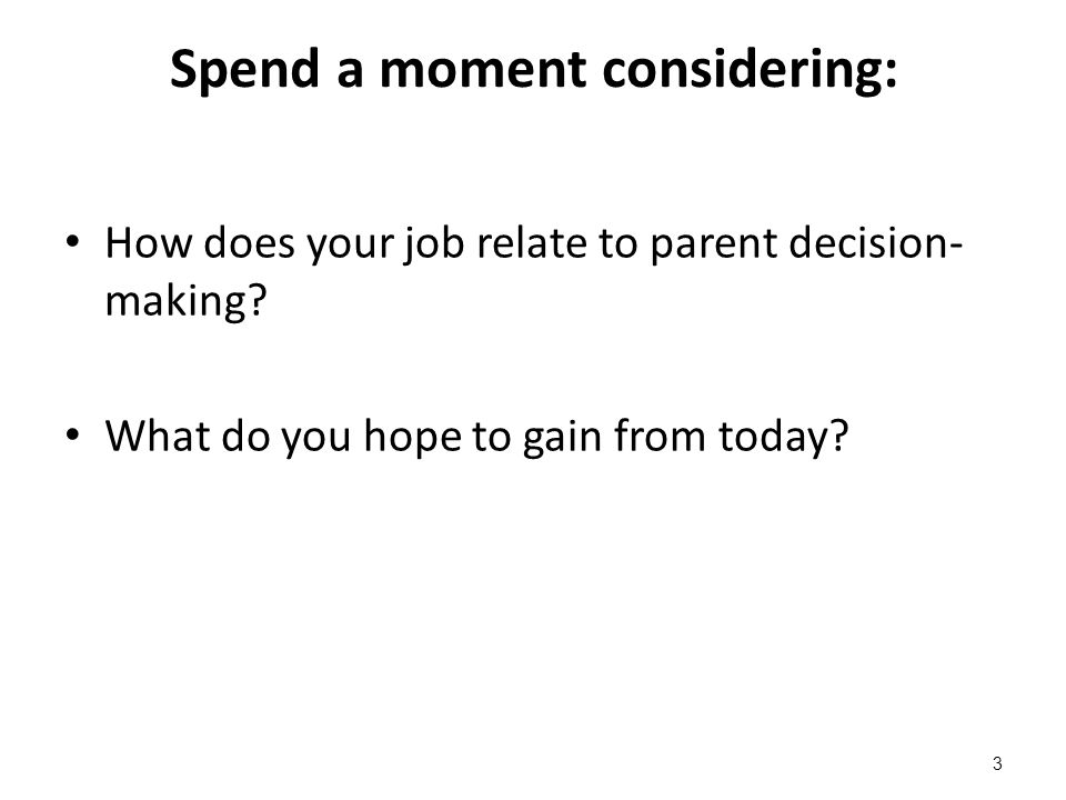 Spend a moment considering: How does your job relate to parent decision- making? What do you hope to gain from today? 3
