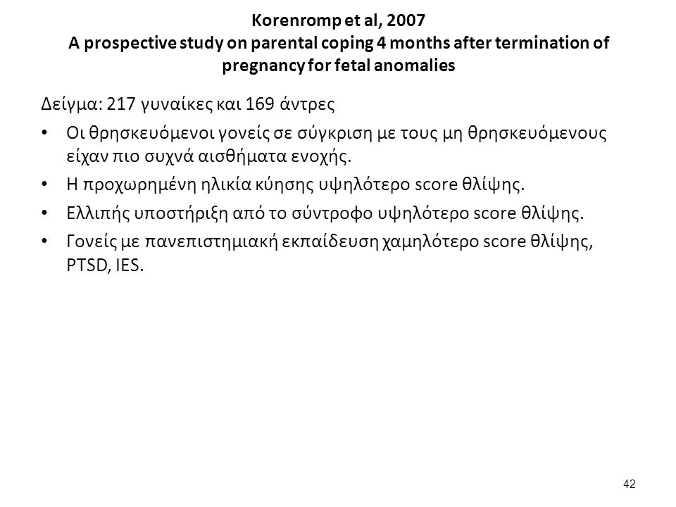 Korenromp et al, 2007 A prospective study on parental coping 4 months after termination of pregnancy for fetal anomalies Δείγμα: 217 γυναίκες και 169