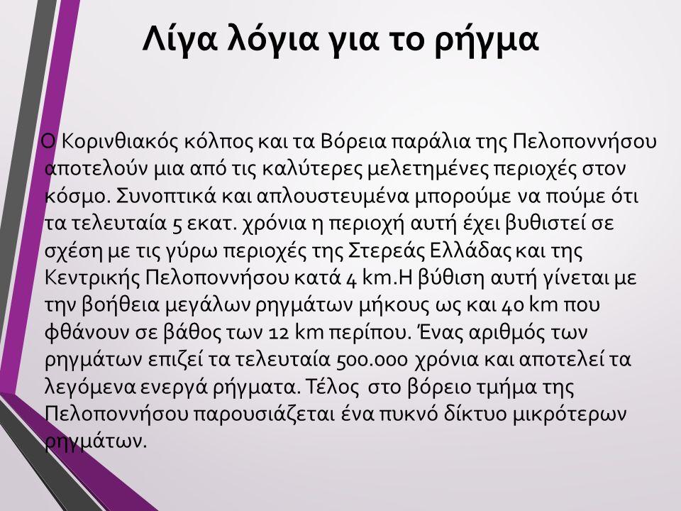 Λίγα λόγια για το ρήγμα Ο Κορινθιακός κόλπος και τα Βόρεια παράλια της Πελοποννήσου αποτελούν μια από τις καλύτερες μελετημένες περιοχές στον κόσμο. Σ
