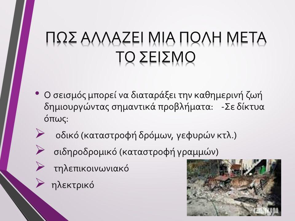 Ο σεισμός μπορεί να διαταράξει την καθημερινή ζωή δημιουργώντας σημαντικά προβλήματα: -Σε δίκτυα όπως:  οδικό (καταστροφή δρόμων, γεφυρών κτλ.)  σιδ