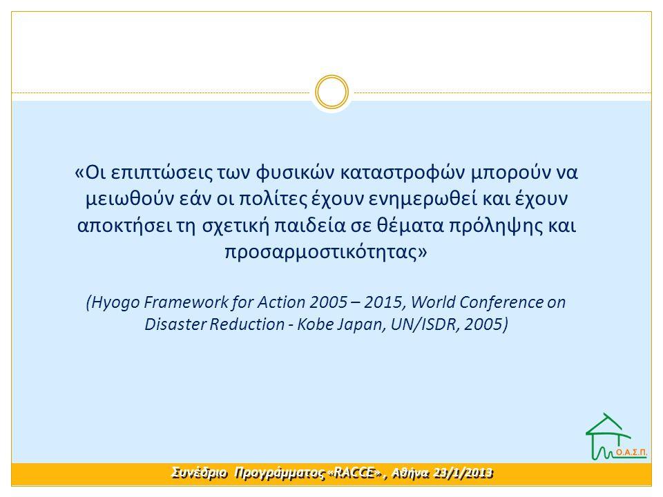«Οι επιπτώσεις των φυσικών καταστροφών μπορούν να μειωθούν εάν οι πολίτες έχουν ενημερωθεί και έχουν αποκτήσει τη σχετική παιδεία σε θέματα πρόληψης και προσαρμοστικότητας» (Hyogo Framework for Action 2005 – 2015, World Conference on Disaster Reduction - Kobe Japan, UN/ISDR, 2005) Συνέδριο Προγράμματος «RACCE», Αθήνα 23/1/2013