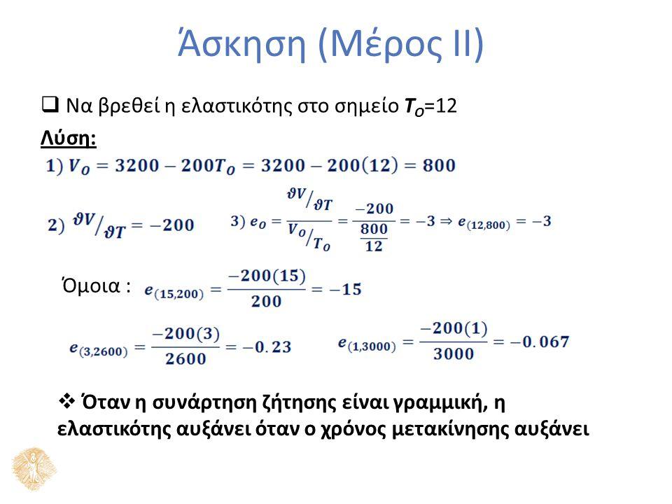 Άσκηση (Μέρος ΙΙ)  Να βρεθεί η ελαστικότης στο σημείο T O =12 Λύση: Όμοια :  Όταν η συνάρτηση ζήτησης είναι γραμμική, η ελαστικότης αυξάνει όταν ο χρόνος μετακίνησης αυξάνει