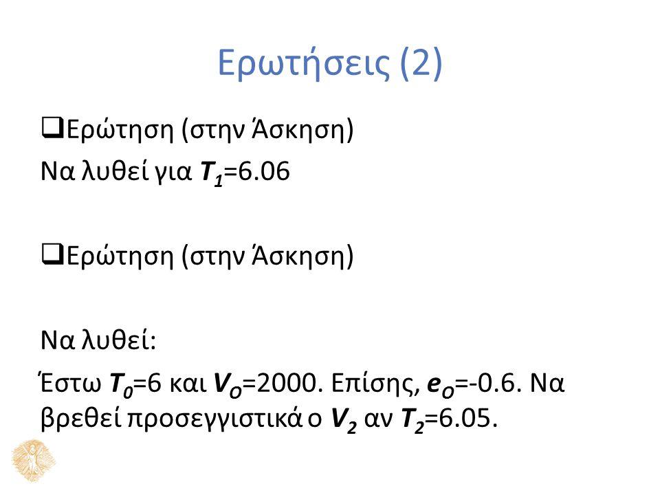  Ερώτηση (στην Άσκηση) Να λυθεί για T 1 =6.06  Ερώτηση (στην Άσκηση) Να λυθεί: Έστω T 0 =6 και V O =2000.