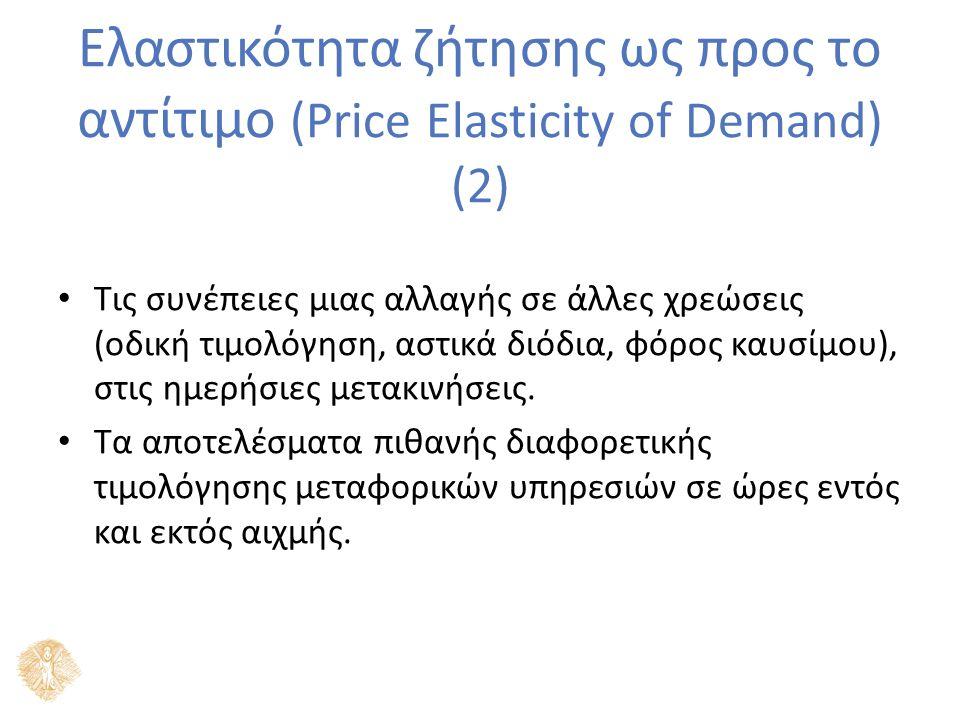 Ελαστικότητα ζήτησης ως προς το αντίτιμο (Price Elasticity of Demand) (2) Τις συνέπειες μιας αλλαγής σε άλλες χρεώσεις (οδική τιμολόγηση, αστικά διόδια, φόρος καυσίμου), στις ημερήσιες μετακινήσεις.