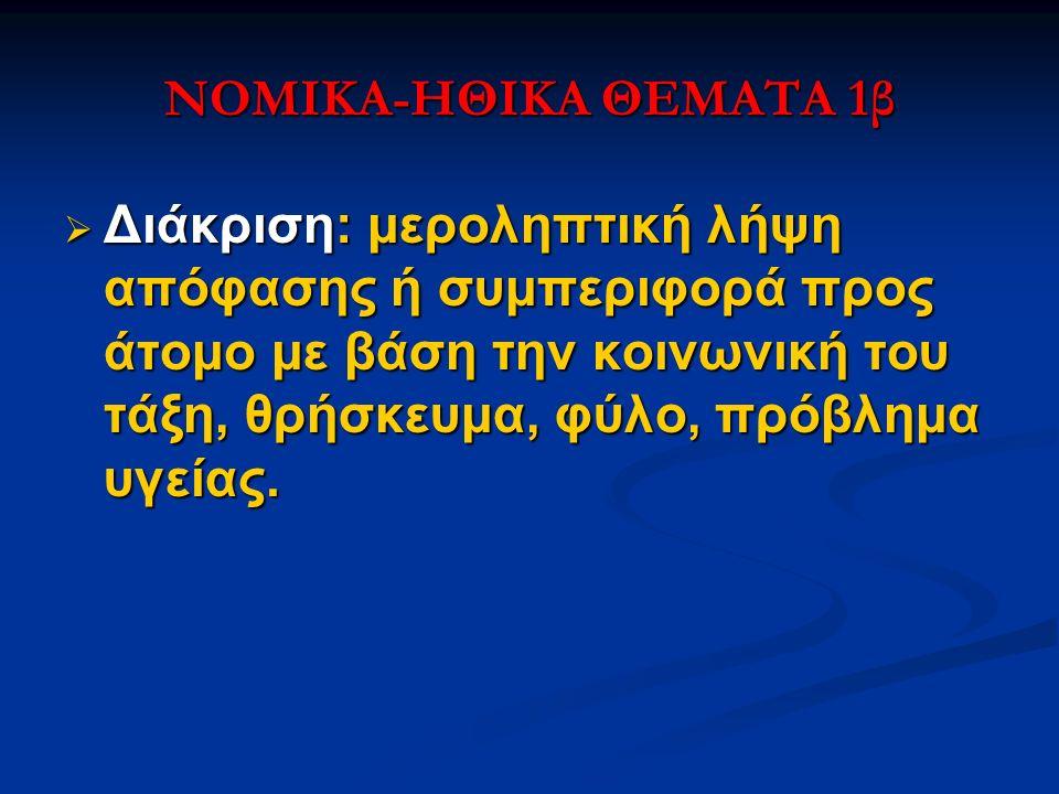 ΝΟΜΙΚΑ-ΗΘΙΚΑ ΘΕΜΑΤΑ 1β  Διάκριση: μεροληπτική λήψη απόφασης ή συμπεριφορά προς άτομο με βάση την κοινωνική του τάξη, θρήσκευμα, φύλο, πρόβλημα υγείας