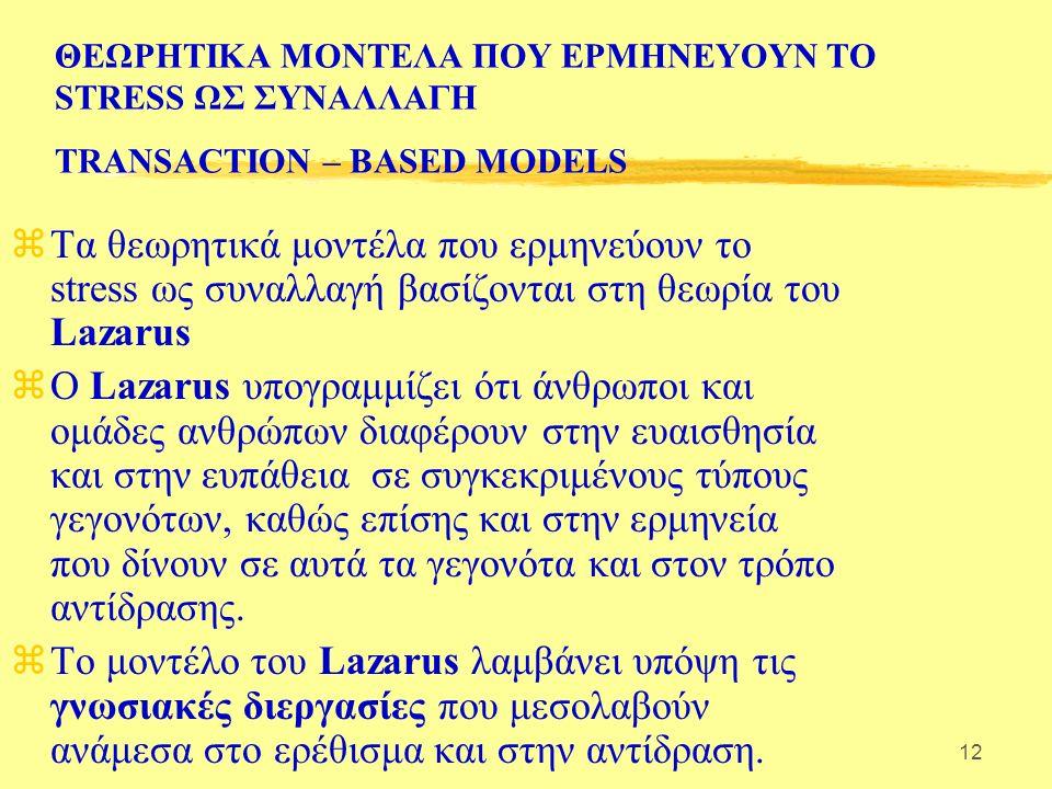 12 ΘΕΩΡΗΤΙΚΑ ΜΟΝΤΕΛΑ ΠΟΥ ΕΡΜΗΝΕΥΟΥΝ ΤΟ STRESS ΩΣ ΣΥΝΑΛΛΑΓΗ TRANSACTION – BASED MODELS zΤα θεωρητικά μοντέλα που ερμηνεύουν το stress ως συναλλαγή βασίζονται στη θεωρία του Lazarus zΟ Lazarus υπογραμμίζει ότι άνθρωποι και ομάδες ανθρώπων διαφέρουν στην ευαισθησία και στην ευπάθεια σε συγκεκριμένους τύπους γεγονότων, καθώς επίσης και στην ερμηνεία που δίνουν σε αυτά τα γεγονότα και στον τρόπο αντίδρασης.