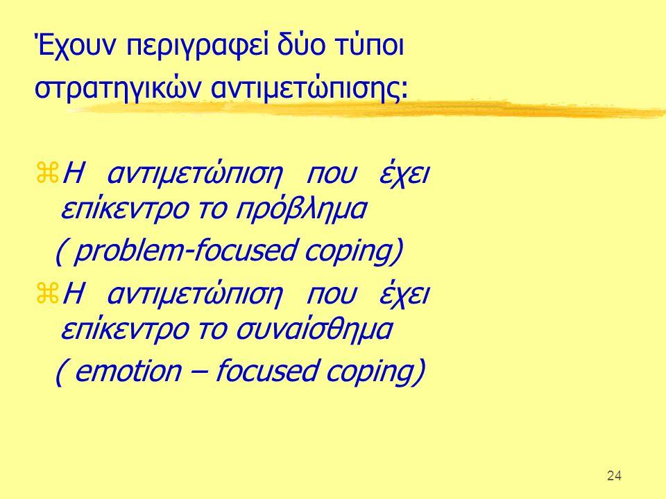 24 Έχουν περιγραφεί δύο τύποι στρατηγικών αντιμετώπισης: zΗ αντιμετώπιση που έχει επίκεντρο το πρόβλημα ( problem-focused coping) zΗ αντιμετώπιση που έχει επίκεντρο το συναίσθημα ( emotion – focused coping)