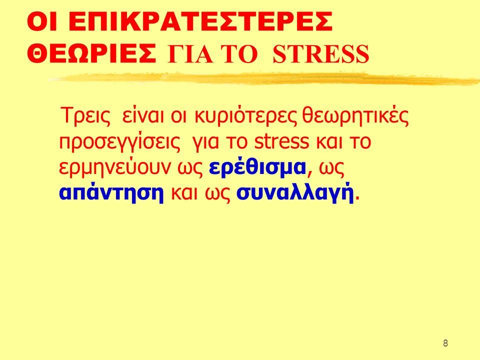 8 ΟΙ ΕΠΙΚΡΑΤΕΣΤΕΡΕΣ ΘΕΩΡΙΕΣ ΓΙΑ ΤΟ STRESS Τρεις είναι οι κυριότερες θεωρητικές προσεγγίσεις για το stress και το ερμηνεύουν ως ερέθισμα, ως απάντηση και ως συναλλαγή.