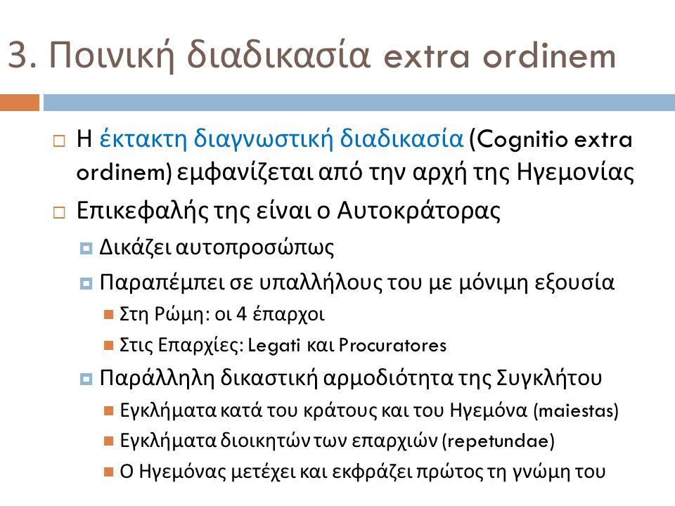 3. Ποινική διαδικασία extra ordinem  Η έκτακτη διαγνωστική διαδικασία (Cognitio extra ordinem) εμφανίζεται από την αρχή της Ηγεμονίας  Επικεφαλής τη