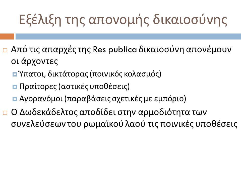 Εξέλιξη της απονομής δικαιοσύνης  Από τις απαρχές της Res publica δικαιοσύνη απονέμουν οι άρχοντες  Ύπατοι, δικτάτορας ( ποινικός κολασμός )  Πραίτορες ( αστικές υποθέσεις )  Αγορανόμοι ( παραβάσεις σχετικές με εμπόριο )  Ο Δωδεκάδελτος αποδίδει στην αρμοδιότητα των συνελεύσεων του ρωμαϊκού λαού τις ποινικές υποθέσεις