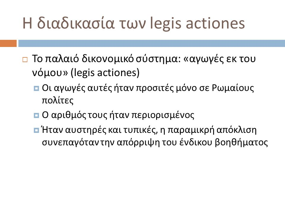 Η διαδικασία των legis actiones  Το παλαιό δικονομικό σύστημα : «αγωγές εκ του νόμου» (legis actiones)  Οι αγωγές αυτές ήταν προσιτές μόνο σε Ρωμαίους πολίτες  Ο αριθμός τους ήταν περιορισμένος  Ήταν αυστηρές και τυπικές, η παραμικρή απόκλιση συνεπαγόταν την απόρριψη του ένδικου βοηθήματος