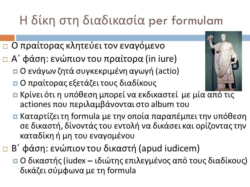 Η δίκη στη διαδικασία per formulam  Ο πραίτορας κλητεύει τον εναγόμενο  Α΄ φάση : ενώπιον του πραίτορα (in iure)  Ο ενάγων ζητά συγκεκριμένη αγωγή (actio)  Ο πραίτορας εξετάζει τους διαδίκους  Κρίνει ότι η υπόθεση μπορεί να εκδικαστεί με μία από τις actiones που περιλαμβάνονται στο album του  Καταρτίζει τη formula με την οποία παραπέμπει την υπόθεση σε δικαστή, δίνοντάς του εντολή να δικάσει και ορίζοντας την καταδίκη ή μη του εναγομένου  Β΄ φάση : ενώπιον του δικαστή (apud iudicem)  Ο δικαστής (iudex – ιδιώτης επιλεγμένος από τους διαδίκους ) δικάζει σύμφωνα με τη formula