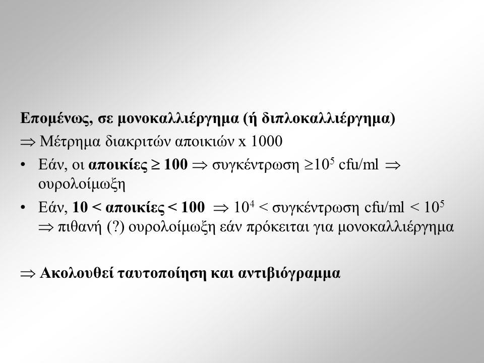Επομένως, σε μονοκαλλιέργημα (ή διπλοκαλλιέργημα)  Μέτρημα διακριτών αποικιών x 1000 Εάν, οι αποικίες  100  συγκέντρωση  10 5 cfu/ml  ουρολοίμωξη Εάν, 10 < αποικίες < 100  10 4 < συγκέντρωση cfu/ml < 10 5  πιθανή (?) ουρολοίμωξη εάν πρόκειται για μονοκαλλιέργημα  Ακολουθεί ταυτοποίηση και αντιβιόγραμμα