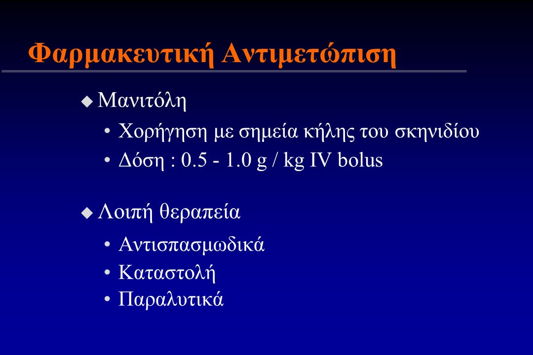 u Μανιτόλη Χορήγηση με σημεία κήλης του σκηνιδίου Δόση : 0.5 - 1.0 g / kg IV bolus u Λοιπή θεραπεία Αντισπασμωδικά Καταστολή Παραλυτικά Φαρμακευτική Α