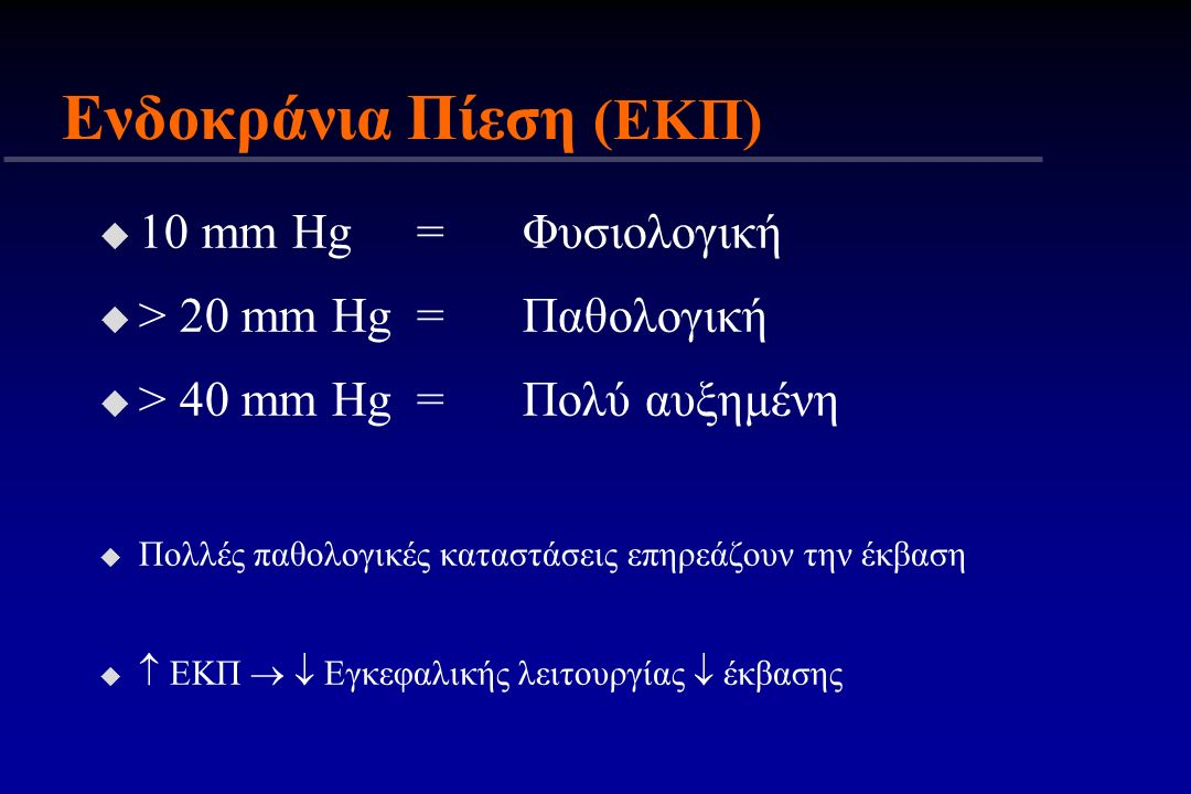 Ενδοκράνια Πίεση (ΕΚΠ) u 10 mm Hg=Φυσιολογική u > 20 mm Hg=Παθολογική u > 40 mm Hg=Πολύ αυξημένη u Πολλές παθολογικές καταστάσεις επηρεάζουν την έκβασ